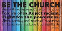 Be The Church Banner. Protect the environment. Care for the poor. Forgive often. Reject racism. Fight for the powerless. Share earthly and spiritual resources. Embrace diversity. Love God. Enjoy this life.